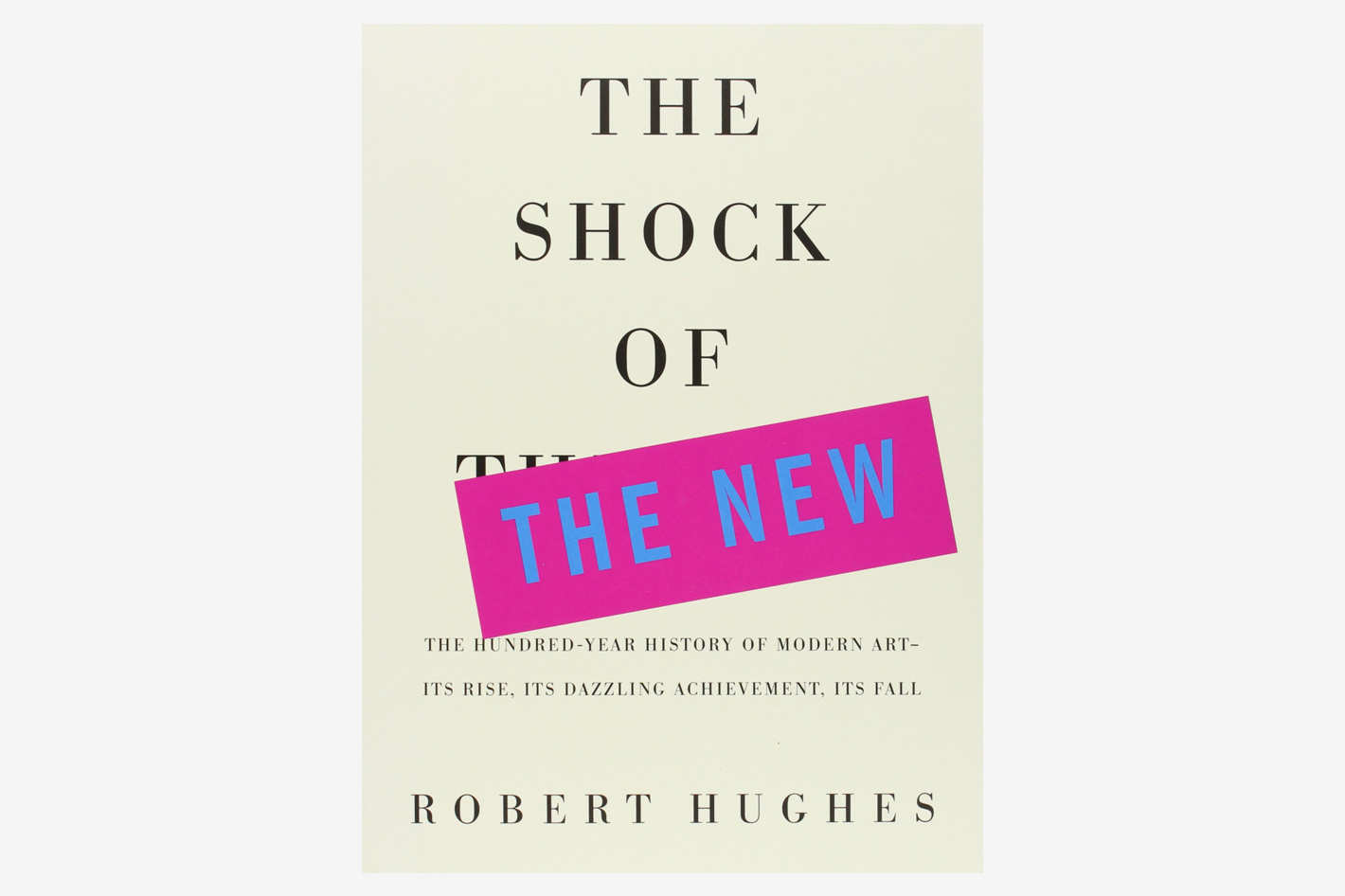 <em>The Shock of the New: The Hundred-Year History of Modern Art — Its Rise, Its Dazzling Achievement, Its Fall</em>, by Robert Hughes