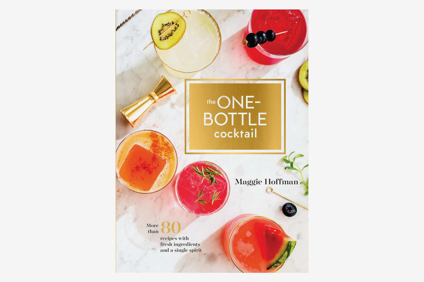 <em>The One-Bottle Cocktail: More Than 80 Recipes With Fresh Ingredients and a Single Spirit</em>, by Maggie Hoffman