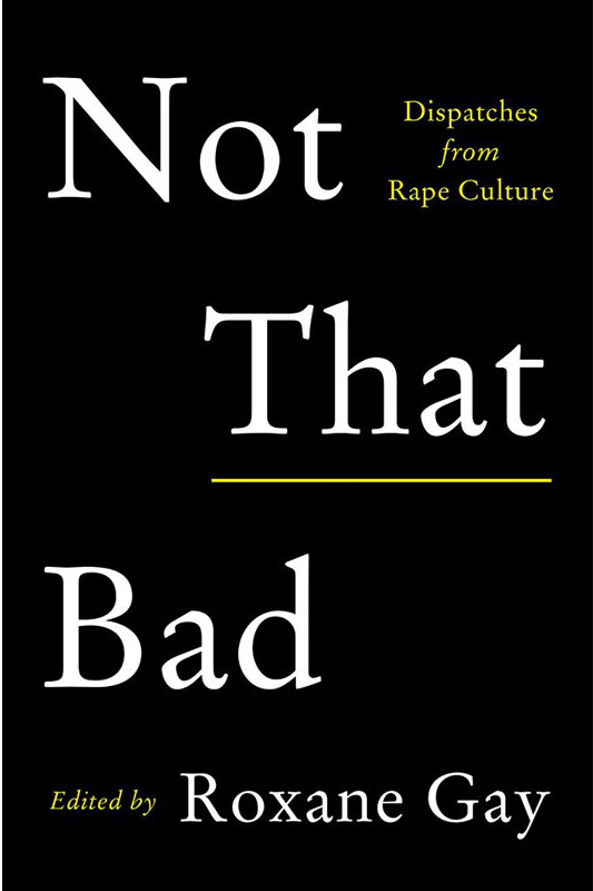 """Not That Bad: Dispatches From Rape Culture,"" edited by Roxane Gay (May 1, Harper Perennial)"