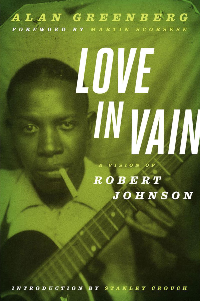 Love in Vain: A Vision of Robert Johnson, by Alan Greenberg (University of Minnesota Press, 2012)
