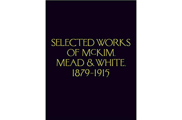 McKim, Mead & White: Selected Works 1879 to 1915 by Charles Follen McKim, William Rutherford Mead, Stanford White, and Richard Guy Wilson