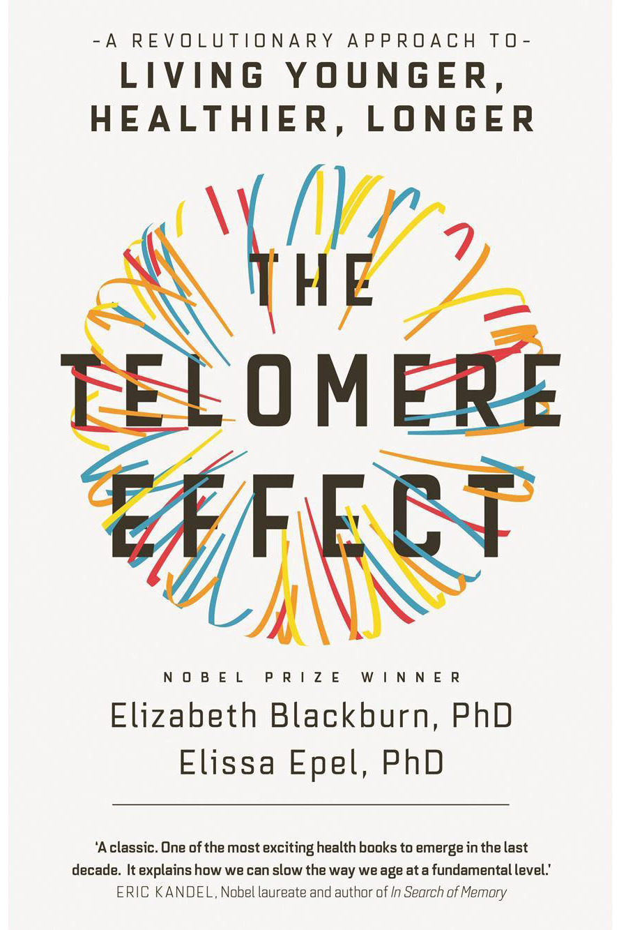 The Telomere Effect, by Elizabeth Blackburn, Ph.D. and Elissa Epel, Ph.D